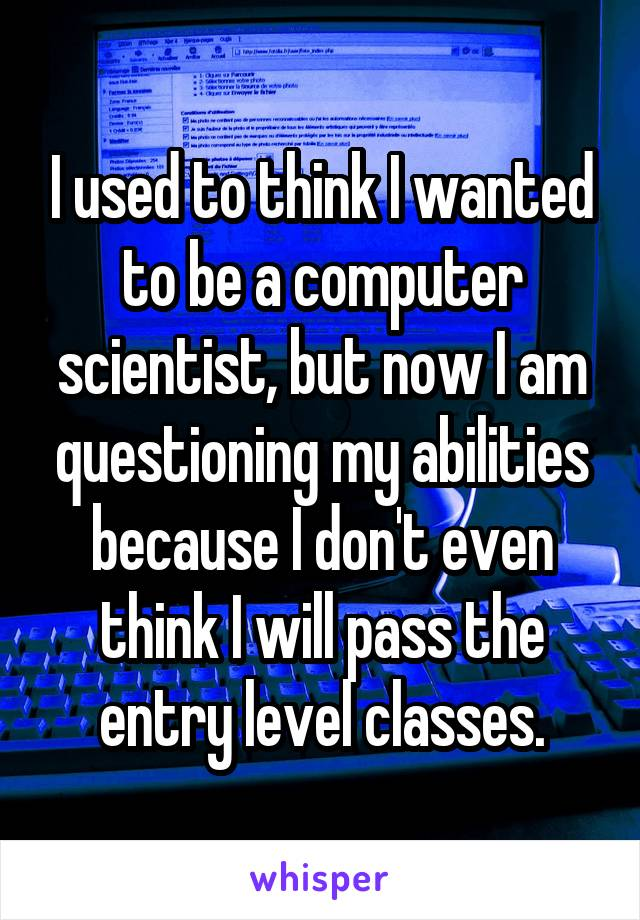 I used to think I wanted to be a computer scientist, but now I am questioning my abilities because I don't even think I will pass the entry level classes.