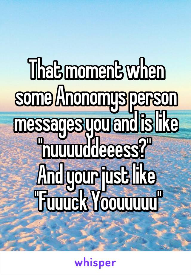"That moment when some Anonomys person messages you and is like ""nuuuuddeeess?""  And your just like  ""Fuuuck Yoouuuuu"""