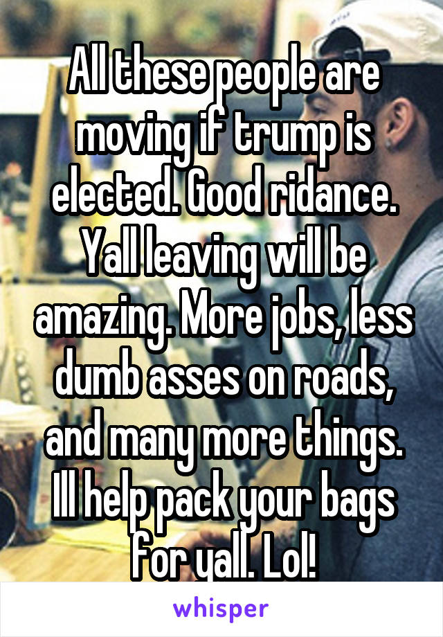 All these people are moving if trump is elected. Good ridance. Yall leaving will be amazing. More jobs, less dumb asses on roads, and many more things. Ill help pack your bags for yall. Lol!