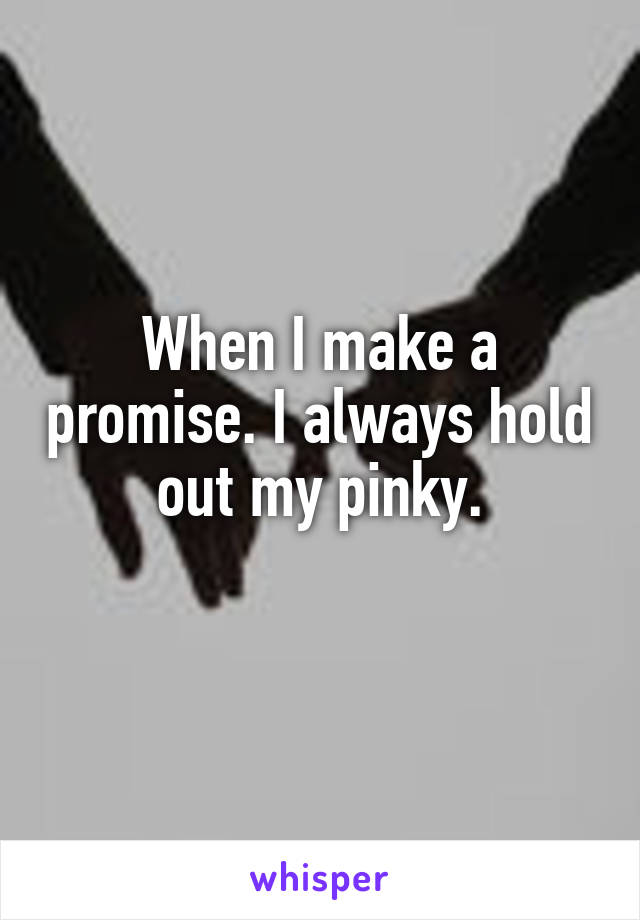 When I make a promise. I always hold out my pinky.