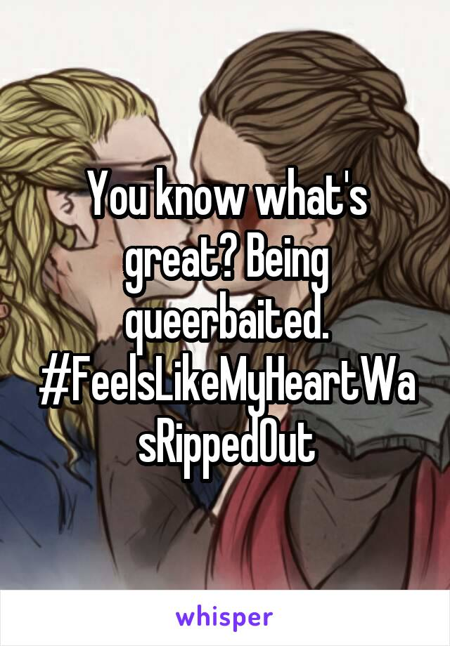 You know what's great? Being queerbaited. #FeelsLikeMyHeartWasRippedOut