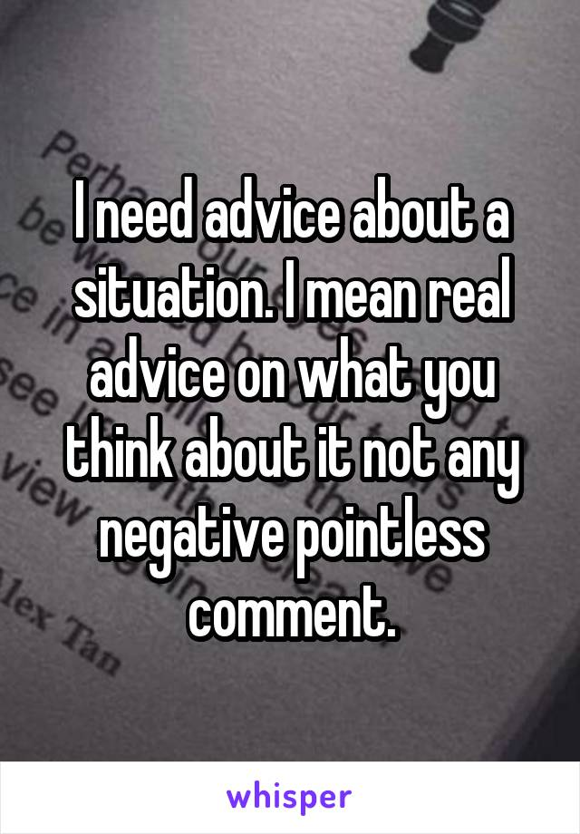 I need advice about a situation. I mean real advice on what you think about it not any negative pointless comment.