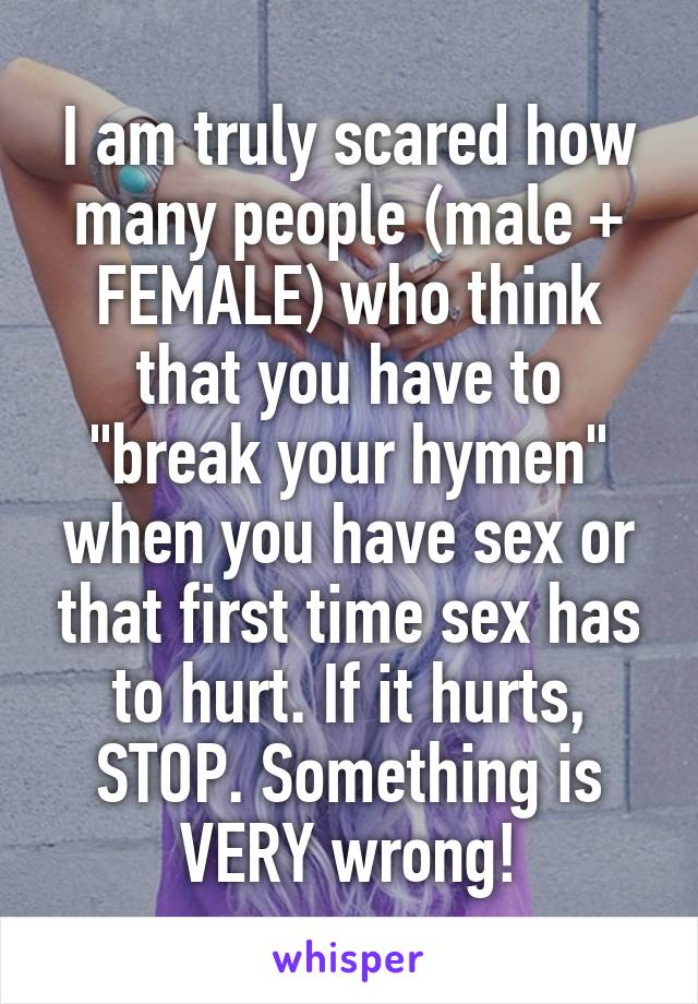 "I am truly scared how many people (male + FEMALE) who think that you have to ""break your hymen"" when you have sex or that first time sex has to hurt. If it hurts, STOP. Something is VERY wrong!"