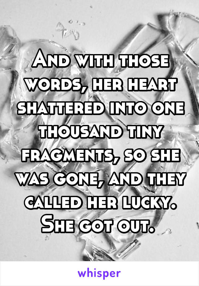 And with those words, her heart shattered into one thousand tiny fragments, so she was gone, and they called her lucky. She got out.