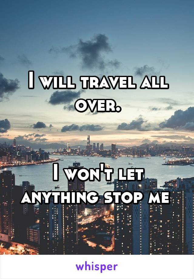 I will travel all over.   I won't let anything stop me