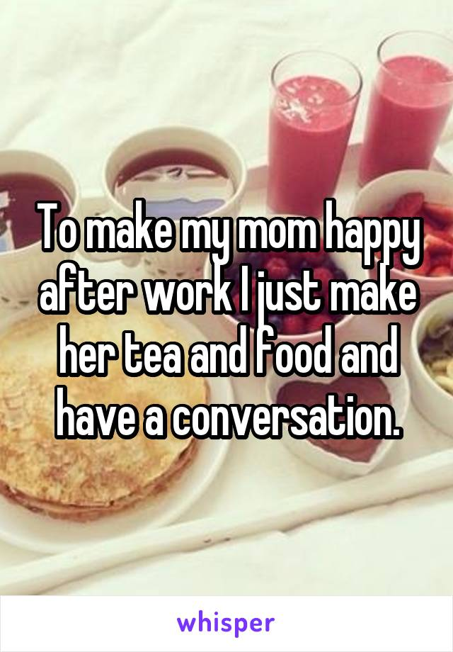 To make my mom happy after work I just make her tea and food and have a conversation.