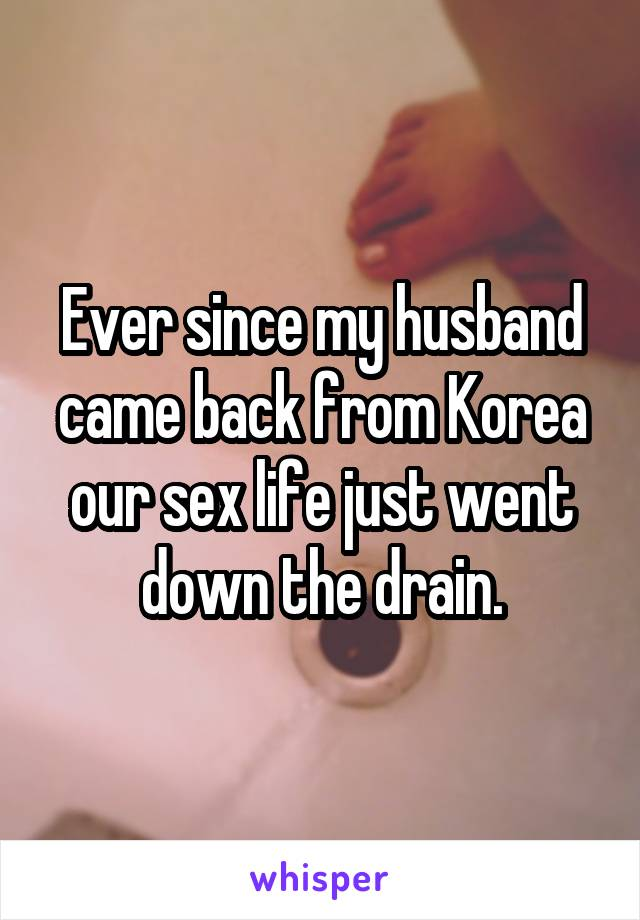 Ever since my husband came back from Korea our sex life just went down the drain.