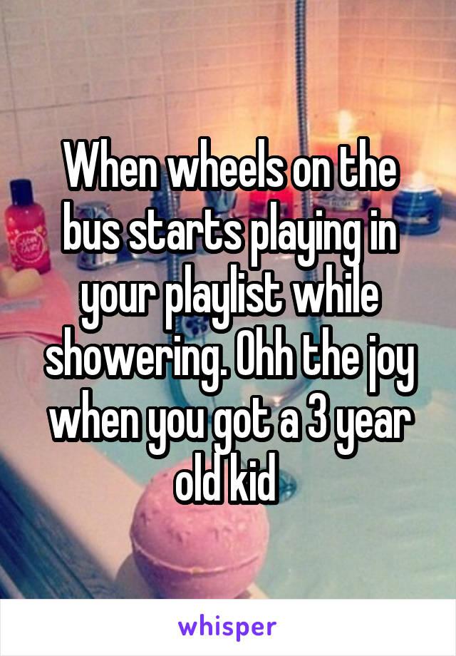 When wheels on the bus starts playing in your playlist while showering. Ohh the joy when you got a 3 year old kid