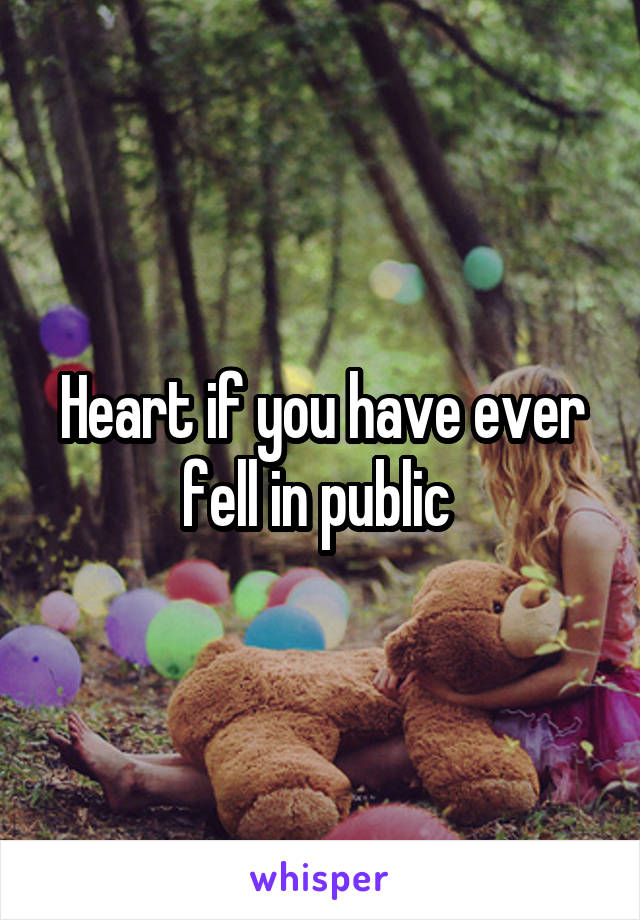 Heart if you have ever fell in public