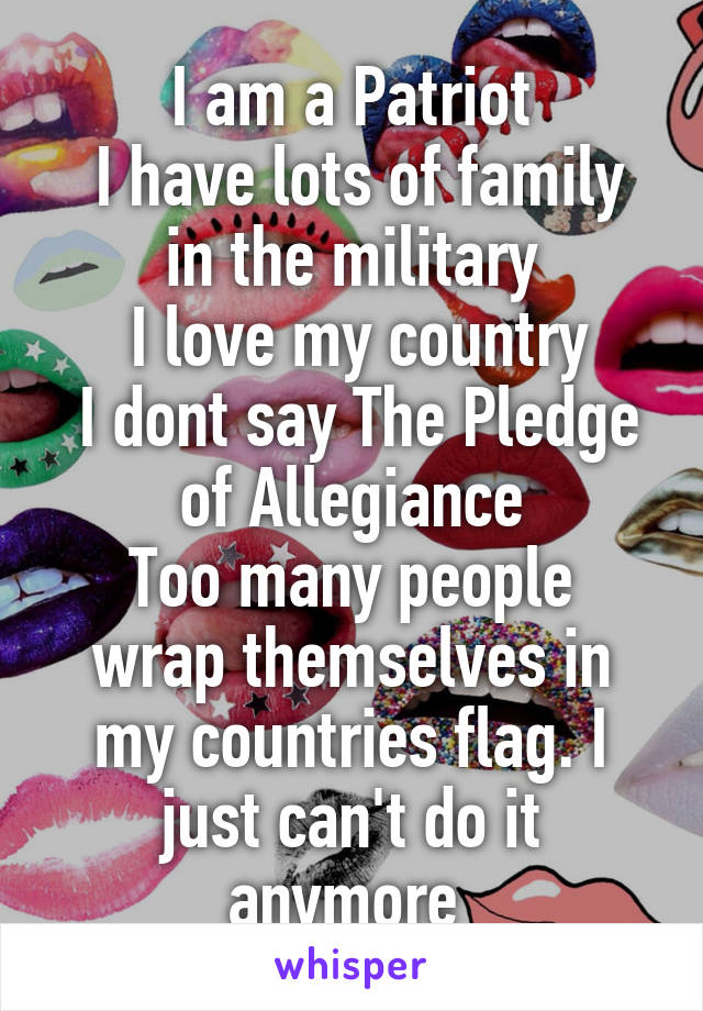 I am a Patriot  I have lots of family in the military  I love my country  I dont say The Pledge of Allegiance Too many people wrap themselves in my countries flag. I just can't do it anymore