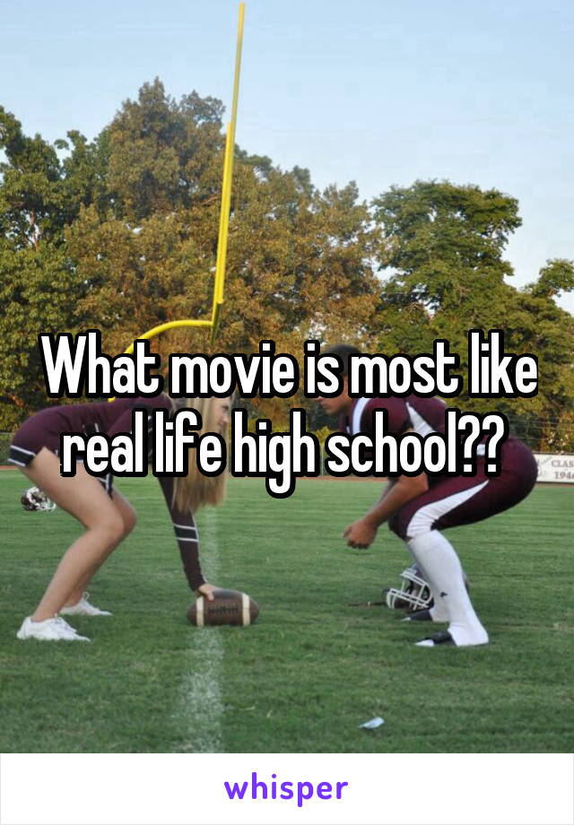 What movie is most like real life high school??