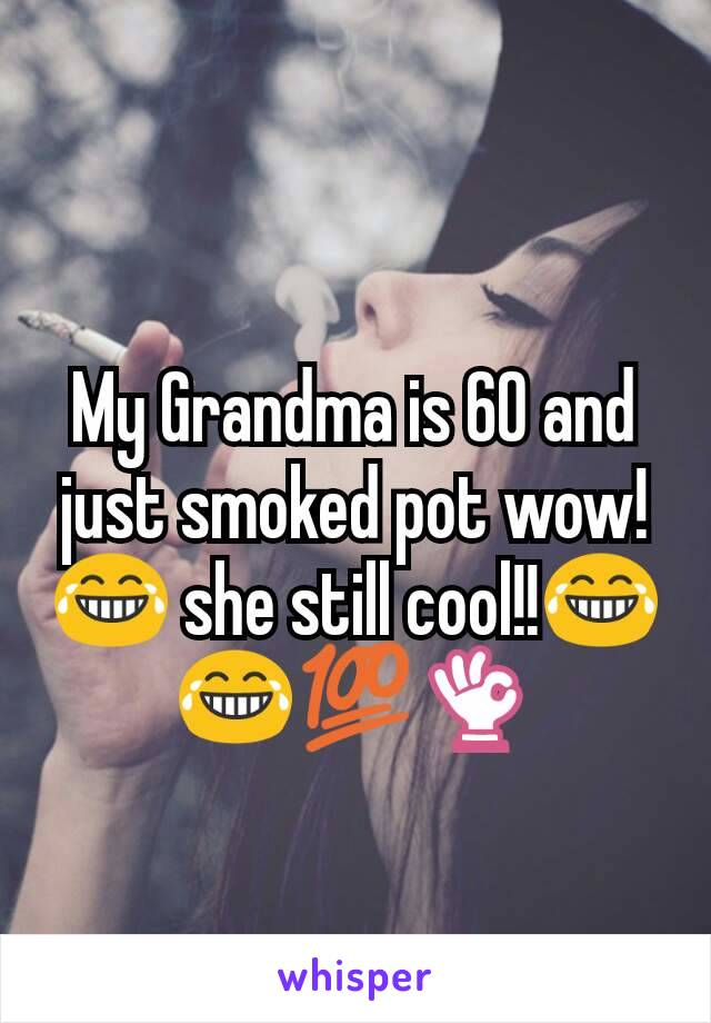 My Grandma is 60 and just smoked pot wow!😂 she still cool!!😂😂💯👌