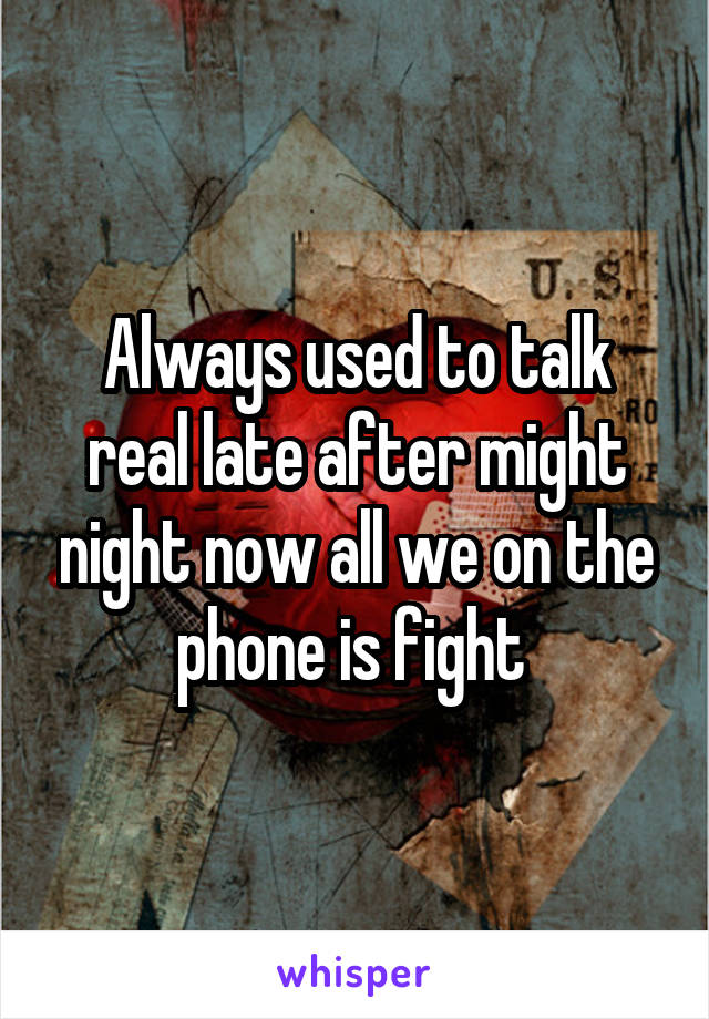 Always used to talk real late after might night now all we on the phone is fight