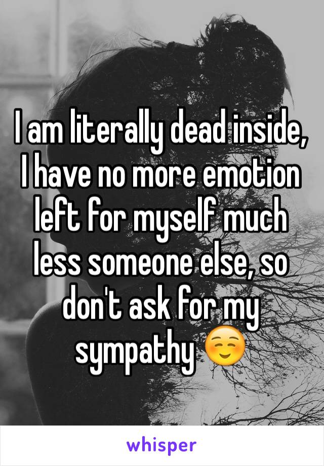 I am literally dead inside, I have no more emotion left for myself much less someone else, so don't ask for my sympathy ☺️
