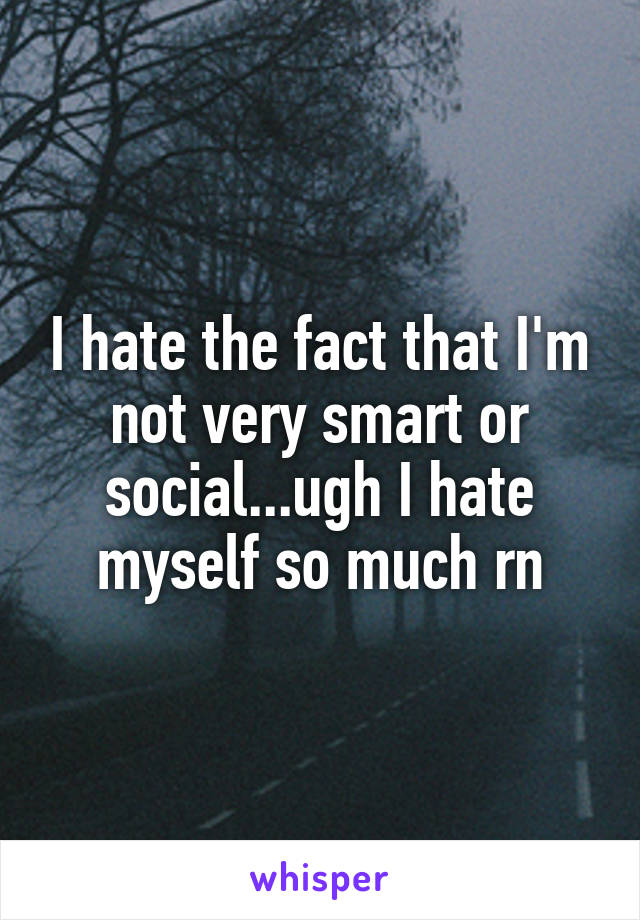 I hate the fact that I'm not very smart or social...ugh I hate myself so much rn