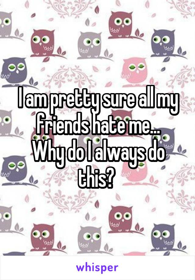 I am pretty sure all my friends hate me... Why do I always do this?