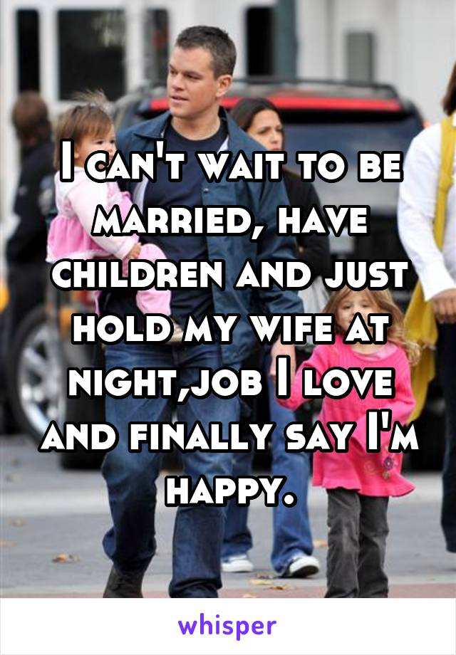 I can't wait to be married, have children and just hold my wife at night,job I love and finally say I'm happy.
