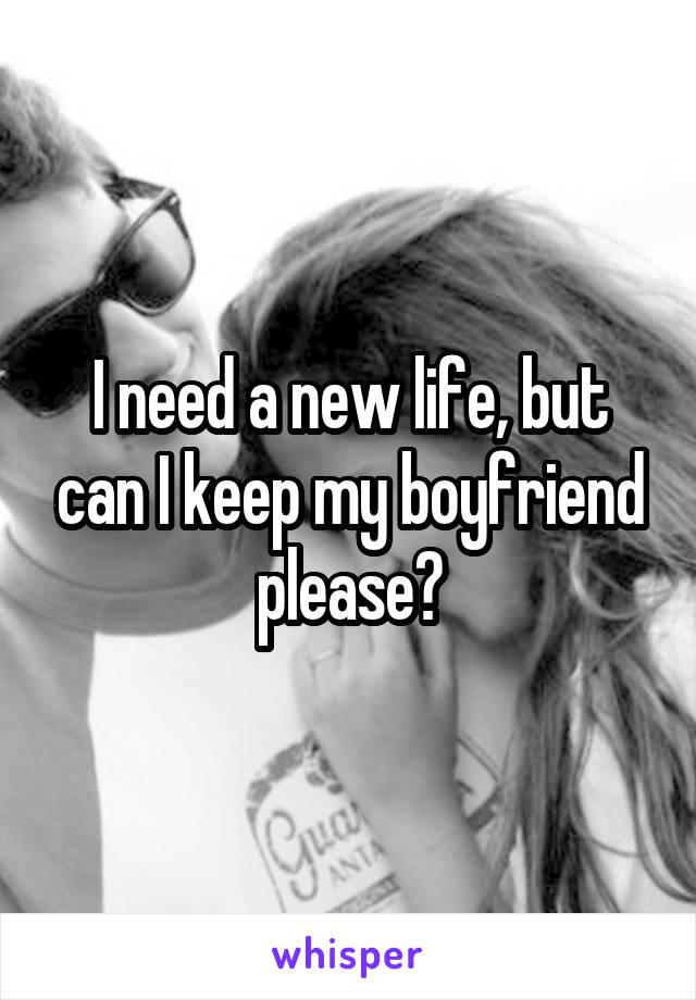 I need a new life, but can I keep my boyfriend please?
