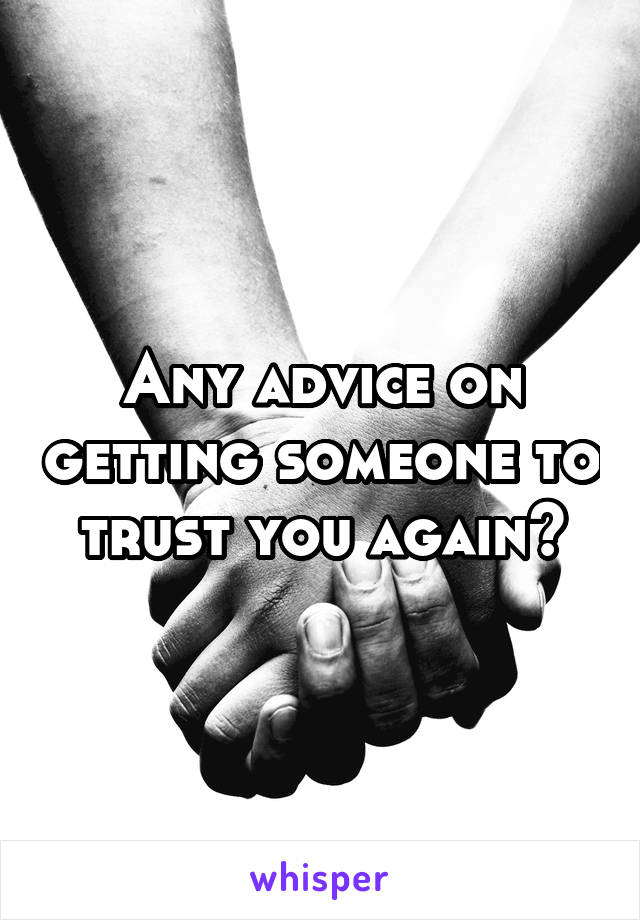 Any advice on getting someone to trust you again?