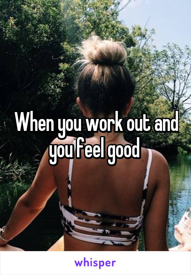 When you work out and you feel good