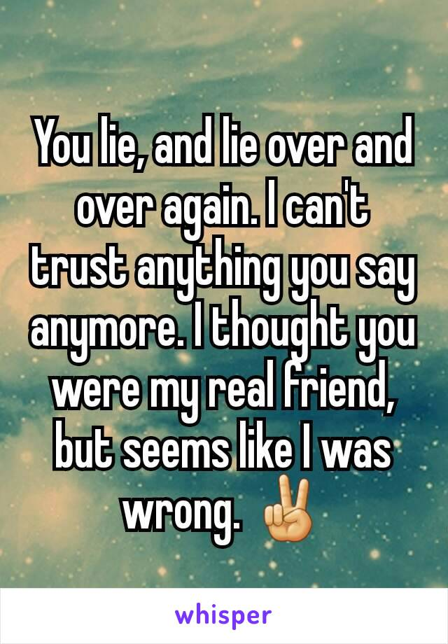You lie, and lie over and over again. I can't trust anything you say anymore. I thought you were my real friend, but seems like I was wrong. ✌