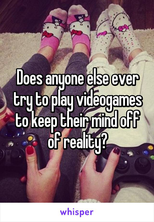 Does anyone else ever try to play videogames to keep their mind off of reality?
