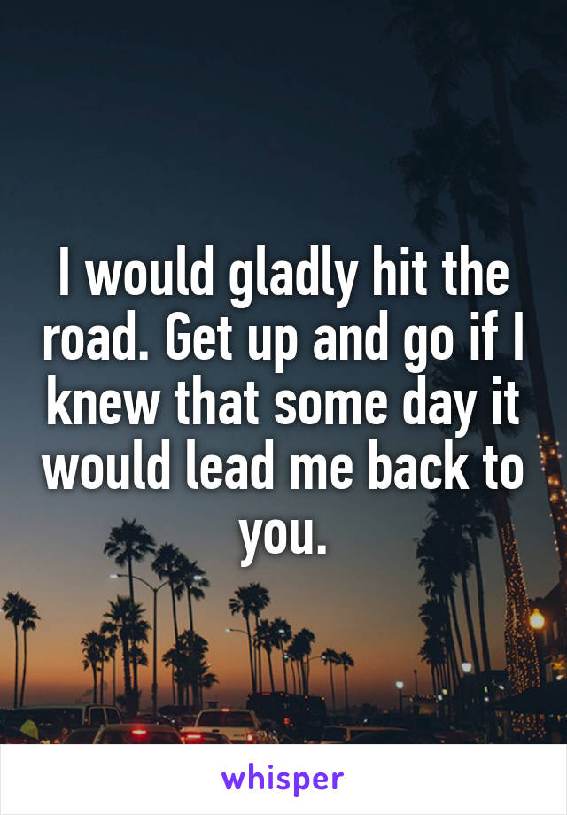 I would gladly hit the road. Get up and go if I knew that some day it would lead me back to you.