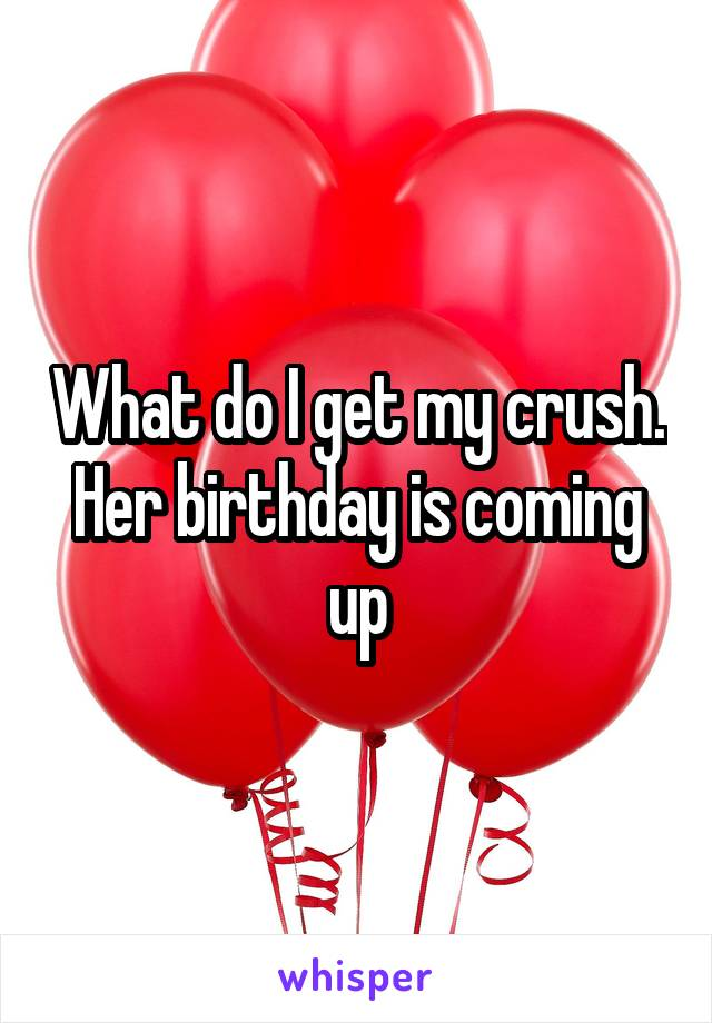 What do I get my crush. Her birthday is coming up