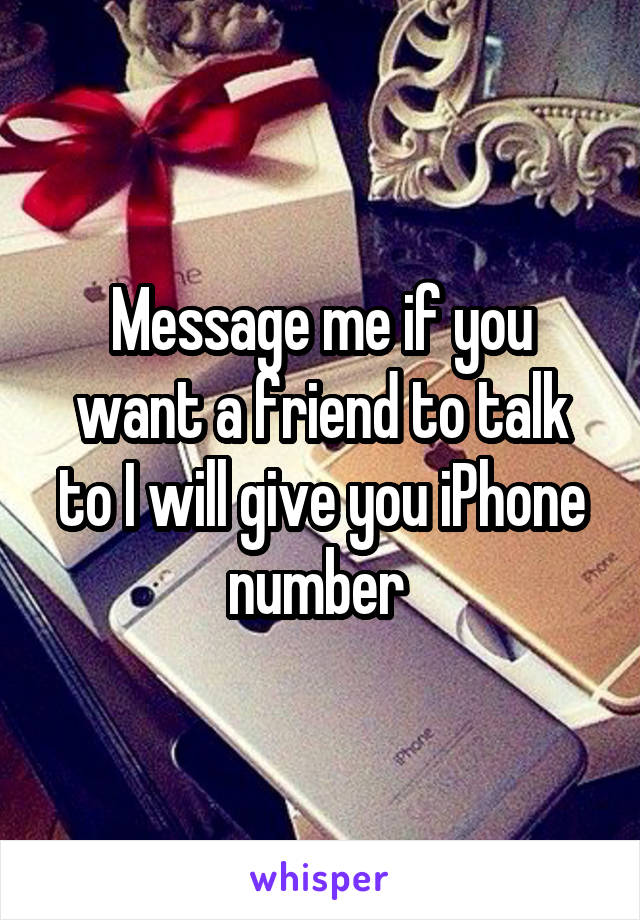 Message me if you want a friend to talk to I will give you iPhone number
