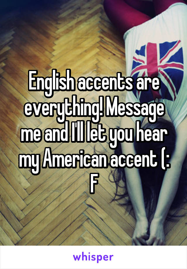 English accents are everything! Message me and I'll let you hear my American accent (: F