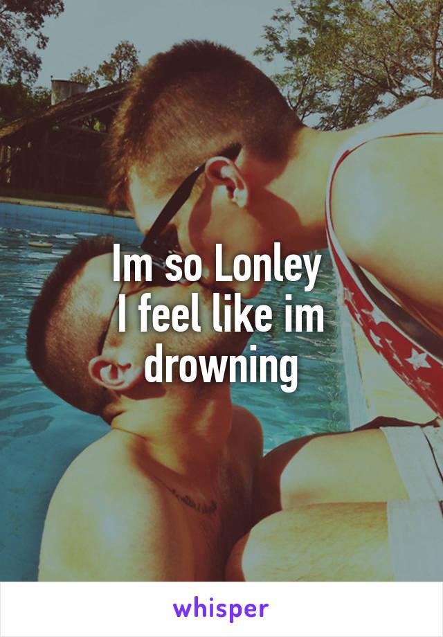 Im so Lonley  I feel like im drowning