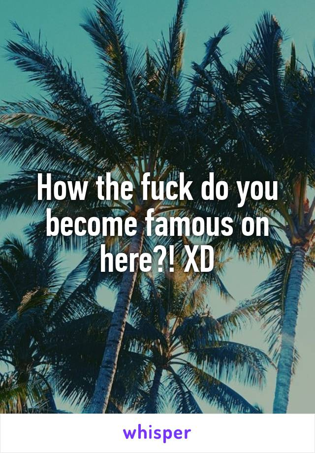How the fuck do you become famous on here?! XD
