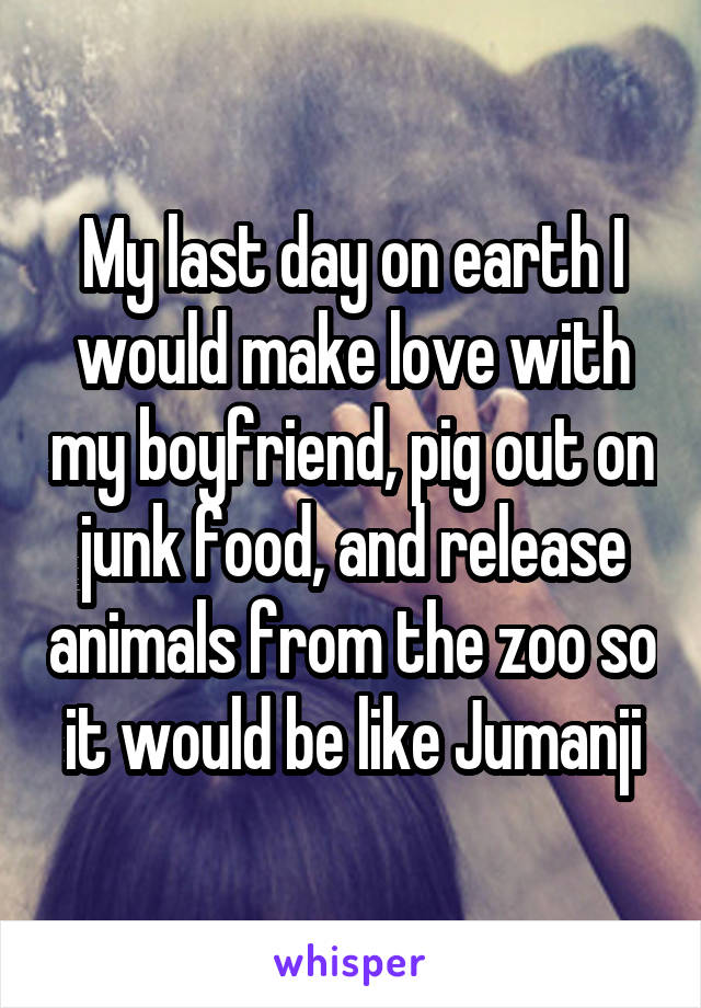 My last day on earth I would make love with my boyfriend, pig out on junk food, and release animals from the zoo so it would be like Jumanji