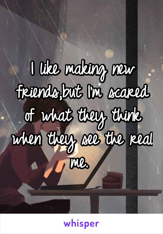 I like making new friends,but I'm scared of what they think when they see the real me.