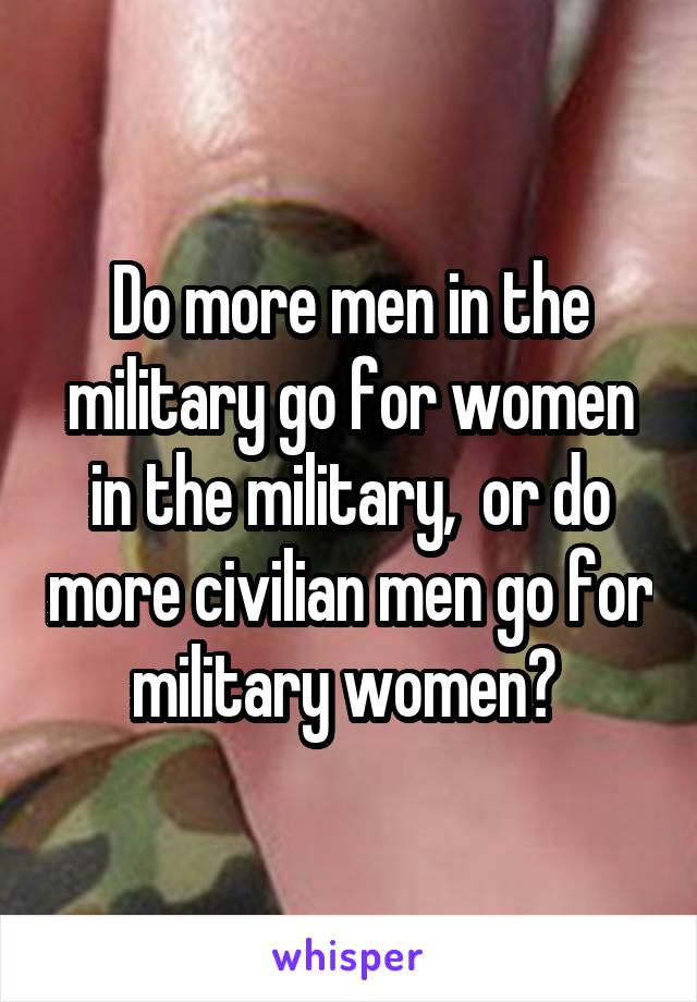 Do more men in the military go for women in the military,  or do more civilian men go for military women?