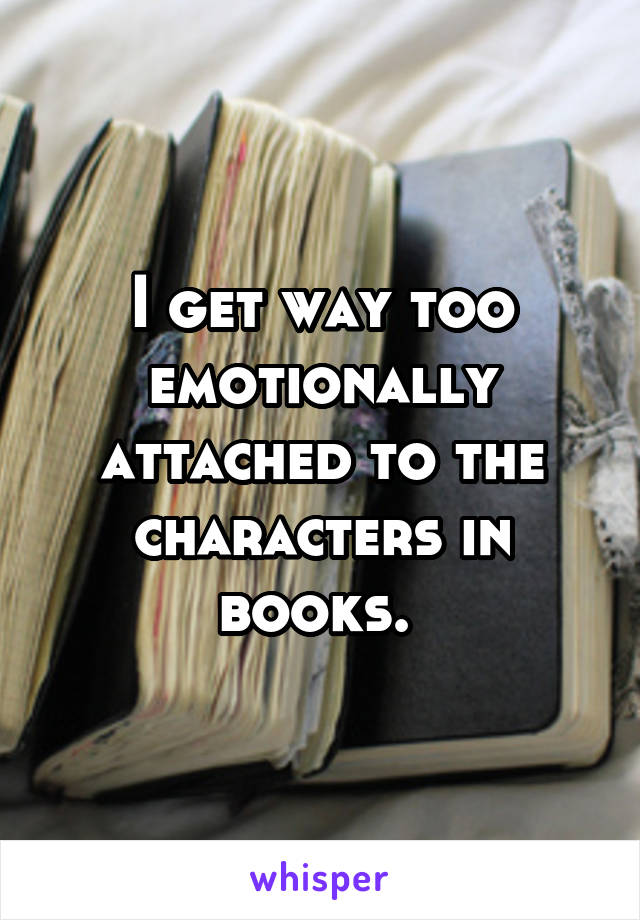 I get way too emotionally attached to the characters in books.