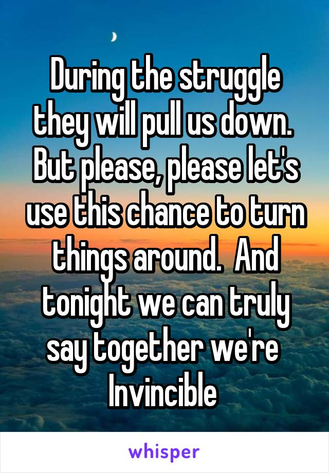 During the struggle they will pull us down.  But please, please let's use this chance to turn things around.  And tonight we can truly say together we're  Invincible