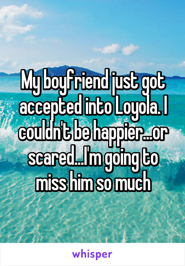 My boyfriend just got accepted into Loyola. I couldn't be happier...or scared...I'm going to miss him so much