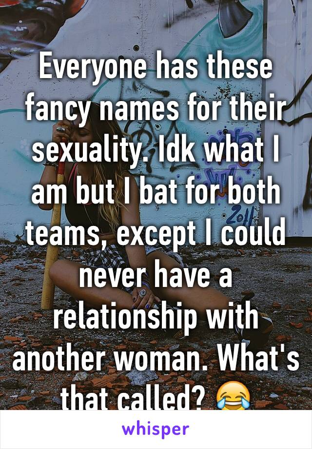 Everyone has these fancy names for their sexuality. Idk what I am but I bat for both teams, except I could never have a relationship with another woman. What's that called? 😂
