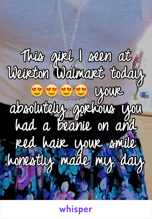 This girl I seen at Weirton Walmart today 😍😍😍😍 your absolutely gorhous you had a beanie on and red hair your smile honestly made my day