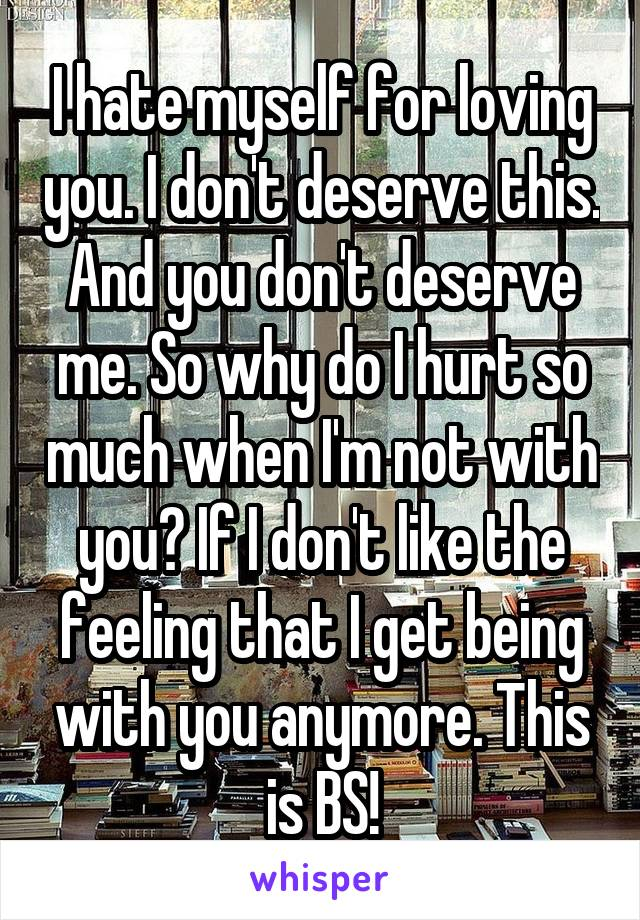 I hate myself for loving you. I don't deserve this. And you don't deserve me. So why do I hurt so much when I'm not with you? If I don't like the feeling that I get being with you anymore. This is BS!