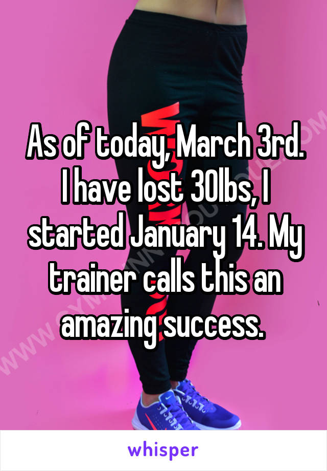 As of today, March 3rd. I have lost 30lbs, I started January 14. My trainer calls this an amazing success.