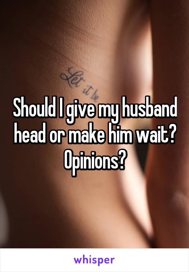 Should I give my husband head or make him wait? Opinions?