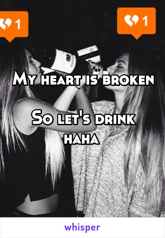 My heart is broken  So let's drink haha