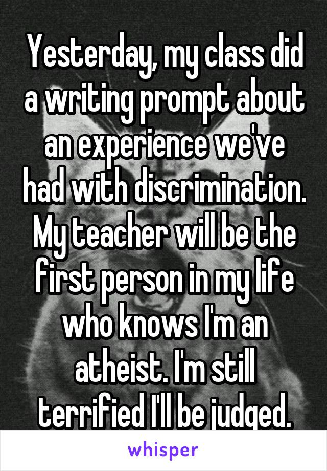 Yesterday, my class did a writing prompt about an experience we've had with discrimination. My teacher will be the first person in my life who knows I'm an atheist. I'm still terrified I'll be judged.