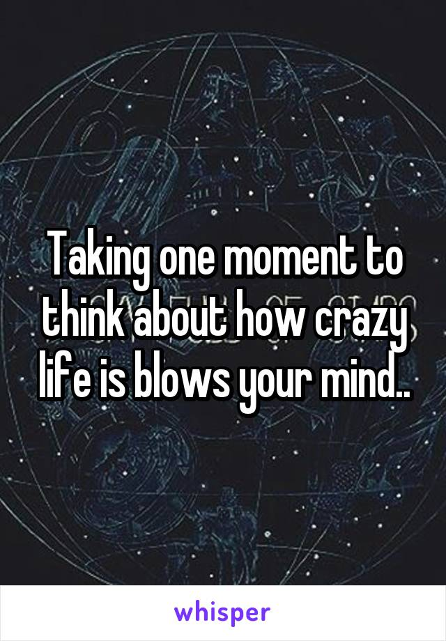 Taking one moment to think about how crazy life is blows your mind..