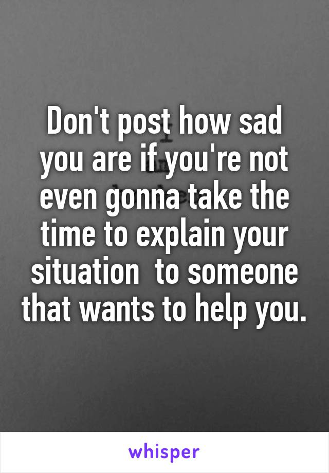Don't post how sad you are if you're not even gonna take the time to explain your situation  to someone that wants to help you.