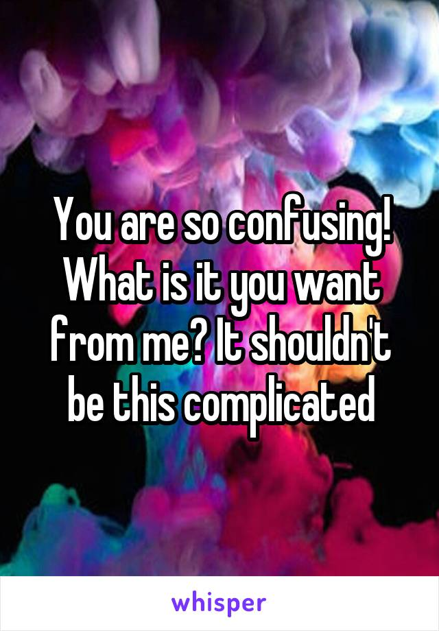 You are so confusing! What is it you want from me? It shouldn't be this complicated