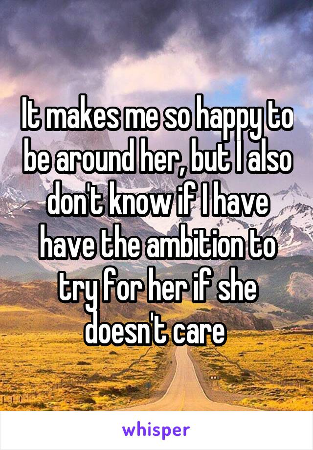 It makes me so happy to be around her, but I also don't know if I have have the ambition to try for her if she doesn't care