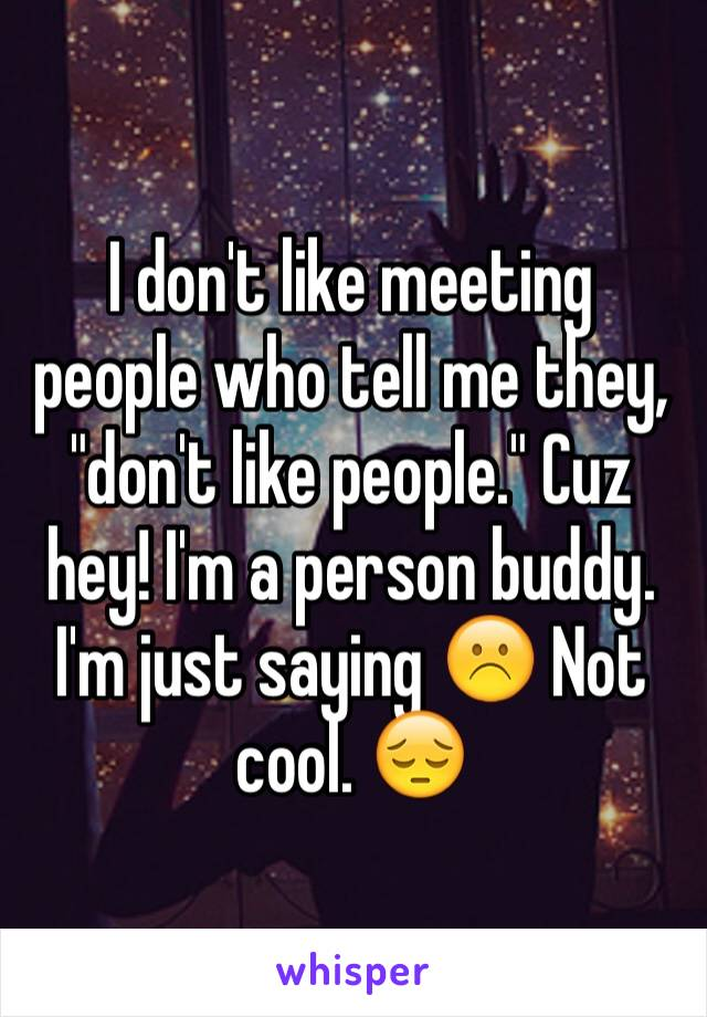 "I don't like meeting people who tell me they, ""don't like people."" Cuz hey! I'm a person buddy. I'm just saying ☹️ Not cool. 😔"